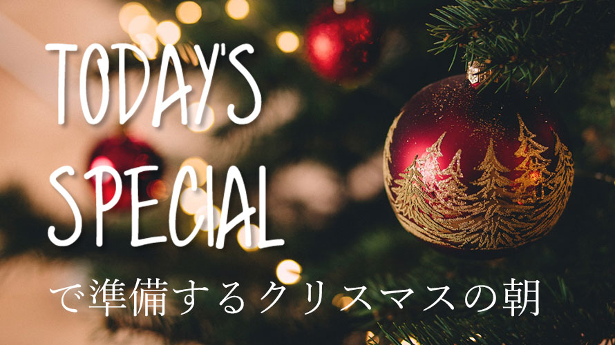 todaysspecialで準備するクリスマスの朝